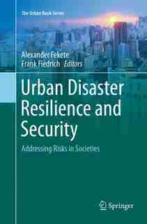 Urban Disaster Resilience And Security: Addressing Risks In Societies by Alexander Fekete
