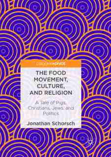 The Food Movement, Culture, And Religion: A Tale Of Pigs, Christians, Jews, And Politics by Jonathan Schorsch