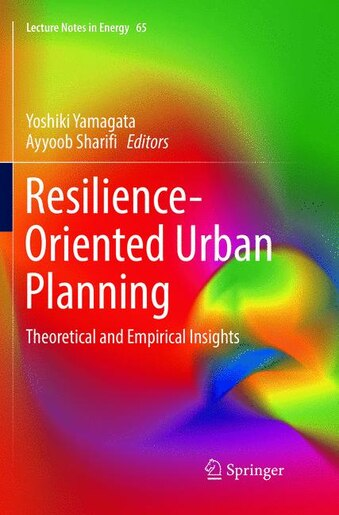 Resilience-oriented Urban Planning: Theoretical And Empirical Insights by Yoshiki Yamagata
