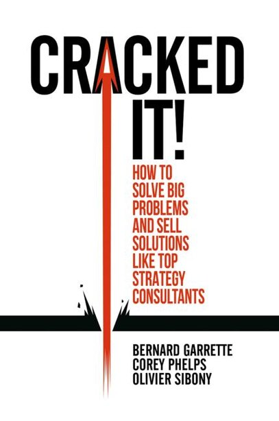 Cracked It!: How To Solve Big Problems And Sell Solutions Like Top Strategy Consultants by Bernard Garrette