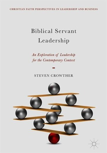 Biblical Servant Leadership: An Exploration Of Leadership For The Contemporary Context by Steven Crowther