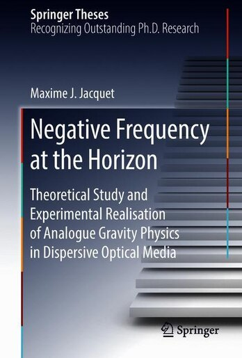 Negative Frequency At The Horizon: Theoretical Study And Experimental Realisation Of Analogue Gravity Physics In Dispersive Optical Me by Maxime Jacquet