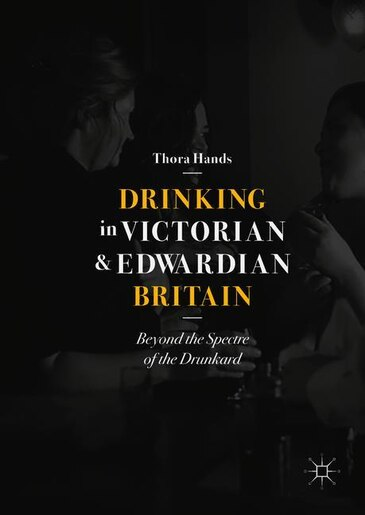Drinking In Victorian And Edwardian Britain: Beyond The Spectre Of The Drunkard by Thora Hands