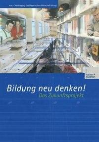 Bildung neu denken! Das Zukunftsprojekt by vbw - Vereinigung der Bayerischen Wirtschaft e. V.