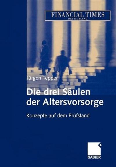 Die drei Säulen der Altersvorsorge: Konzepte auf dem Prüfstand by Jürgen R. E. Tepper