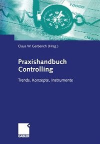 Praxishandbuch Controlling: Trends, Konzepte, Instrumente by Claus W. Gerberich