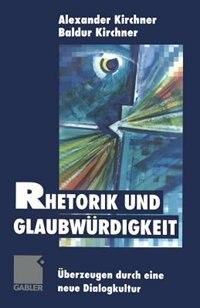 Rhetorik und Glaubwürdigkeit: Überzeugen durch eine neue Dialogkultur by Baldur Kirchner
