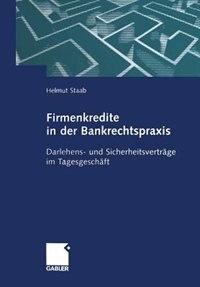 Firmenkredite In Der Bankrechtspraxis: Darlehens- Und Sicherheitsverträge Im Tagesgeschäft by Helmut Staab