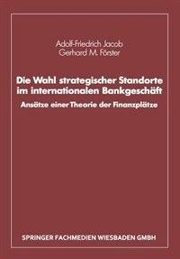 Die Wahl strategischer Standorte im internationalen Bankgeschäft: Ansätze einer Theorie der Finanzplätze by Adolf-Friedrich Jacob