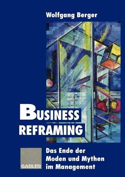 Business Reframing: Das Ende der Moden und Mythen im Management by Wolfgang Berger