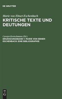 Kritische Texte und Deutungen, Ergänzungsband 1, Marie von Ebner-Eschenbach: Eine Bibliographie by Marie Von Ebner-eschenbach