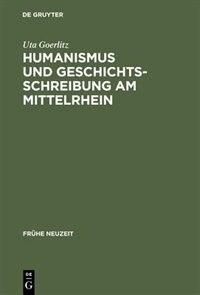 Humanismus und Geschichtsschreibung am Mittelrhein by Uta Goerlitz