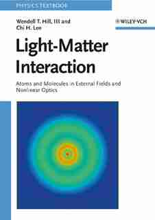 Light-Matter Interaction: Atoms and Molecules in External Fields and Nonlinear Optics by Wendell T. Hill