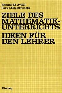 Ziele des Mathematikunterrichts - Ideen für den Lehrer: Ideen für d. Lehrer