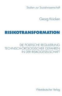 Risikotransformation: Die politische Regulierung technisch-ökologischer Gefahren in der…
