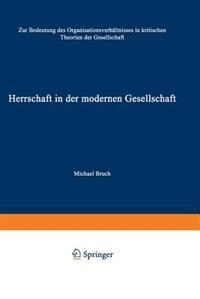 Herrschaft in der modernen Gesellschaft: Zur Bedeutung des Organisationsverhältnisses in kritischen…