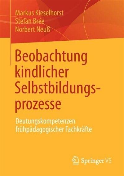 Beobachtung kindlicher Selbstbildungsprozesse: Deutungskompetenzen frühpädagogischer Fachkräfte by Markus Kieselhorst