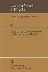 Classical and Quantum Mechanical Aspects of Heavy Ion Collisions: Symposium held at the Max-Planck-Institut für Kernphysik, Heidelberg, Germany, October 2-5, 1974 by H.L. Harney