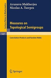 Measures on Topological Semigroups: Convolution Products and Random Walks by A. Mukherjea