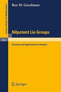 Nilpotent Lie Groups: Structure and Applications to Analysis by Roe W. Goodman