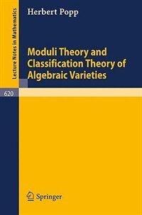 Moduli Theory and Classification Theory of Algebraic Varieties by H. Popp
