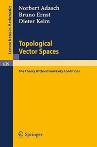 Topological Vector Spaces: The Theory Without Convexity Conditions by Norbert Adasch