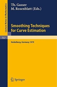 Smoothing Techniques for Curve Estimation: Proceedings of a Workshop held in Heidelberg, April 2-4, 1979 by T. Gasser