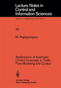 Applications Of Automatic Control Concepts To Traffic Flow Modeling And Control by M. Papageorgiou