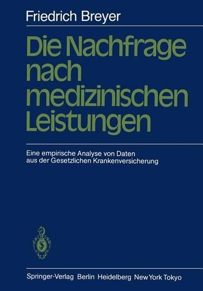 Die Nachfrage nach medizinischen Leistungen: Eine empirische Analyse von Daten aus der Gesetzlichen Krankenversicherung by F. Breyer