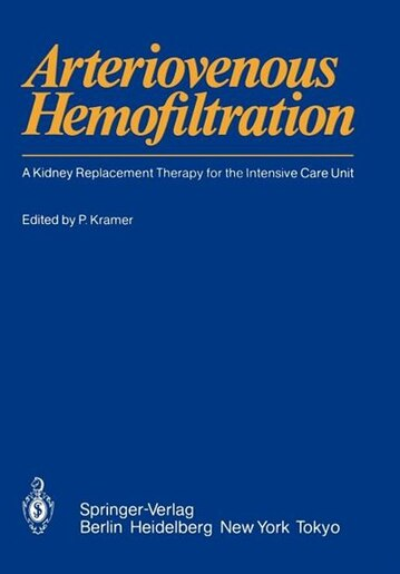 Arteriovenous Hemofiltration: A Kidney Replacement Therapy for the Intensive Care Unit by Peter Kramer