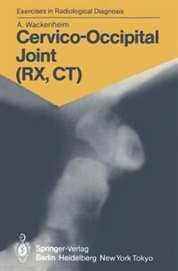 Cervico-Occipital Joint (RX, CT): 158 Radiological Exercises for Students and Practitioners by Auguste Wackenheim