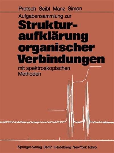 Aufgabensammlung Zur Strukturaufklärung Organischer Verbindungen Mit Spektroskopischen Methoden by Ernö Pretsch