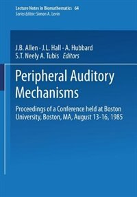 Peripheral Auditory Mechanisms: Proceedings of a conference held at Boston University, Boston, MA, August 13-16, 1985 by J.B. Allen