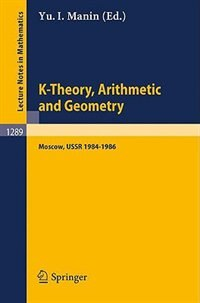 K-Theory, Arithmetic and Geometry: Seminar, Moscow University, 1984-1986 by Yurij I. Manin