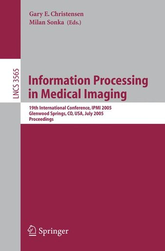 Information Processing in Medical Imaging: 19th International Conference, IPMI 2005, Glenwood Springs, CO, USA, July 10-15, 2005, Proceedings by Gary E. Christensen