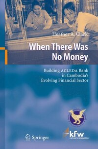 When There Was No Money: Building ACLEDA Bank in Cambodia's Evolving Financial Sector