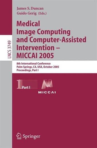 Medical Image Computing and Computer-Assisted Intervention - MICCAI 2005: 8th International Conference, Palm Springs, CA, USA, October 26-29, 2005, Proceedings, Part I by James Duncan