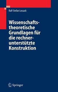 Wissenschaftstheoretische Grundlagen für die rechnerunterstützte Konstruktion by Ralf-Stefan Lossack