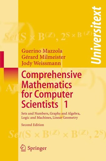 Comprehensive Mathematics for Computer Scientists 1: Sets And Numbers, Graphs And Algebra, Logic And Machines, Linear Geometry by Guerino Mazzola