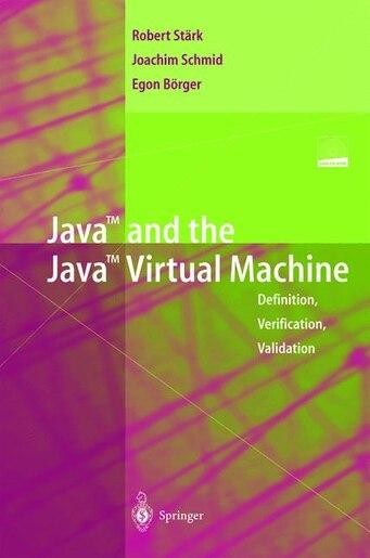 Java and the Java Virtual Machine: Definition, Verification, Validation by Robert F. St