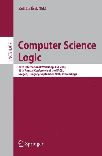Computer Science Logic: 20th International Workshop, CSL 2006, 15th Annual Conference of the EACSL, Szeged, Hungary, Septem by Zolt Ésik