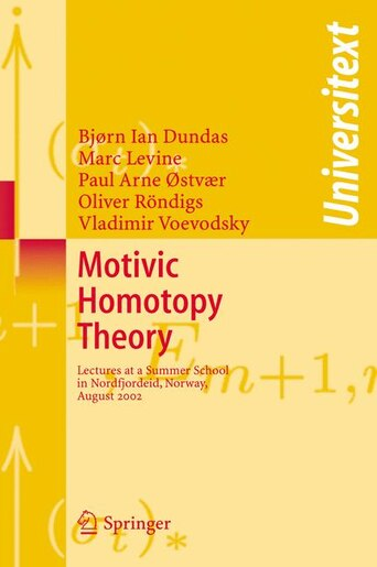 Motivic Homotopy Theory: Lectures at a Summer School in Nordfjordeid, Norway, August 2002 by Bjorn Ian Dundas