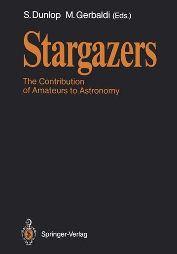 Stargazers: The Contribution of Amateurs to Astronomy, Proceedings of Colloquium 98 of the IAU, June 20-24, 1987 by Storm Dunlop
