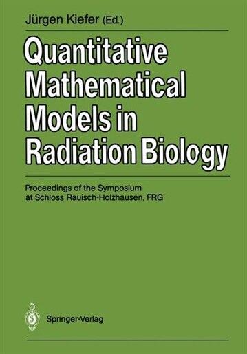 Quantitative Mathematical Models in Radiation Biology: Proceedings of the Symposium at Schloss Rauisch-Holzhausen, FRG, July 1987 by Jürgen Kiefer