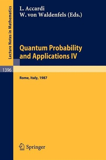 Quantum Probability and Applications IV: Proceedings of the Year of Quantum Probability, held at the University of Rome II, Italy, 1987 by Luigi Accardi