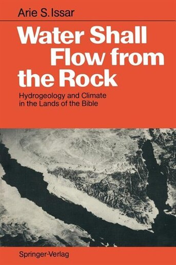 Water Shall Flow from the Rock: Hydrogeology and Climate in the Lands of the Bible by Arie S. Issar