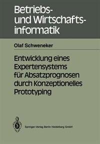 Entwicklung Eines Expertensystems Für Absatzprognosen Durch Konzeptionelles Prototyping by Olaf Schweneker