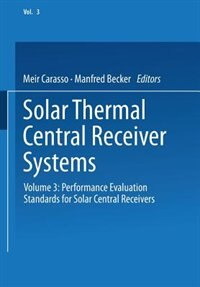Solar Thermal Central Receiver Systems: Volume 3: Performance Evaluation Standards for Solar Central Receivers by Meir Carasso