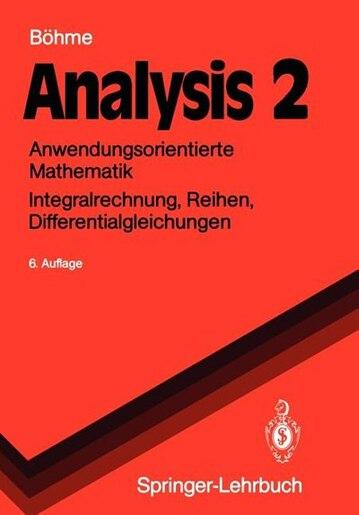 Analysis 2: Anwendungsorientierte Mathematik Integralrechnung, Reihen, Differentialgleichungen by Gert Böhme