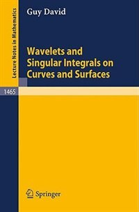 Wavelets and Singular Integrals on Curves and Surfaces by Guy David